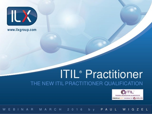 THE NEW ITIL PRACTITIONER QUALIFICATION W E B I N A R M C H 2 0 1 6 Y P U L G Z ITILR Practitioner