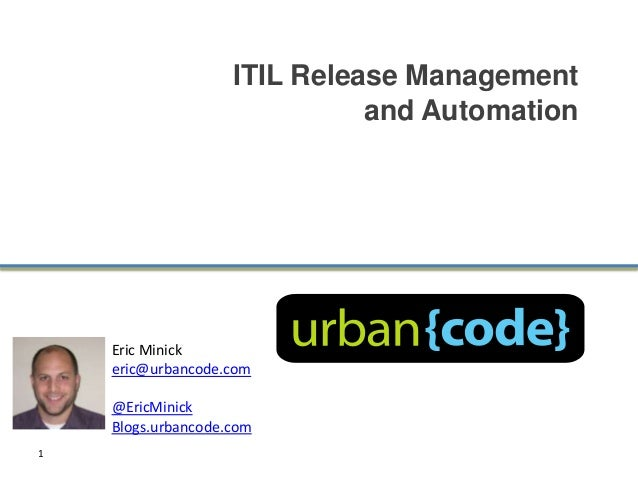 ITIL Release Management                              and Automation    Eric Minick    eric@urbancode.com    @EricMinick   ...