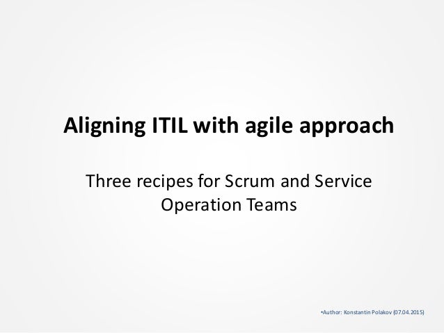 Aligning ITIL with agile approach Three recipes for Scrum and Service Operation Teams •Author: Konstantin Polakov (07.04.2...