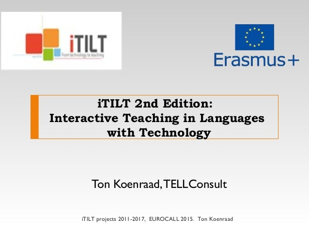 iTILT 2nd Edition: Interactive Teaching in Languages with Technology Ton Koenraad,TELLConsult iTILT projects 2011-2017, EU...