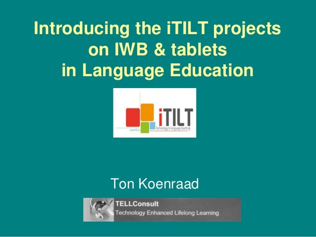 Introducing the iTILT projects on IWB & tablets in Language Education Ton Koenraad
