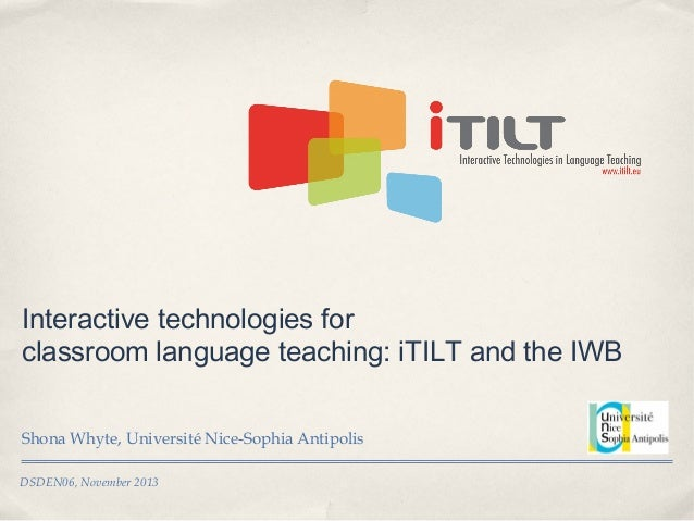 Interactive technologies for classroom language teaching: iTILT and the IWB Shona Whyte, Université Nice-Sophia Antipolis ...