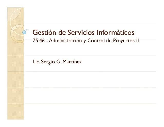 Gestión de Servicios Informáticos75.46 Administración C t l d Proyectos II75 46 - Ad i i t ió y Control de P tLic. Sergio ...