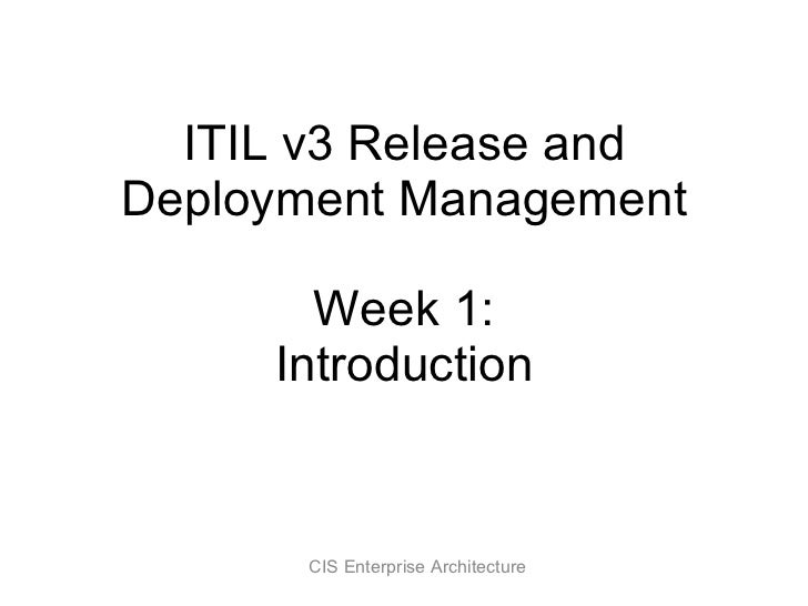ITIL v3 Release and Deployment Management Week 1: Introduction CIS Enterprise Architecture
