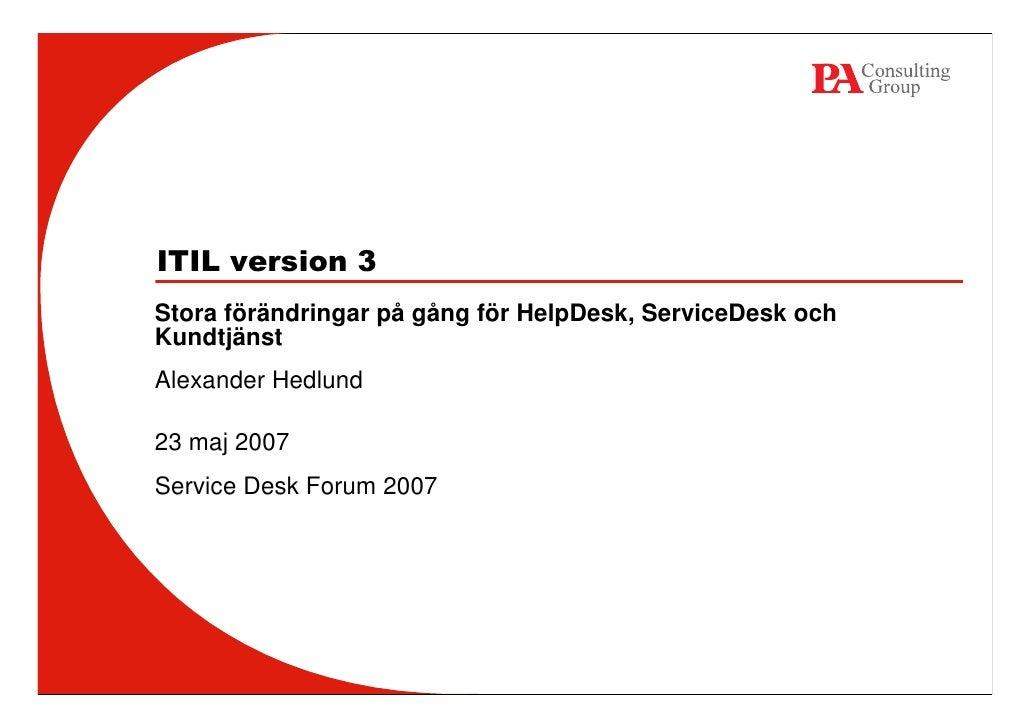 ITIL version 3Stora förändringar på gång för HelpDesk, ServiceDesk ochKundtjänstAlexander Hedlund23 maj 2007Service Desk F...