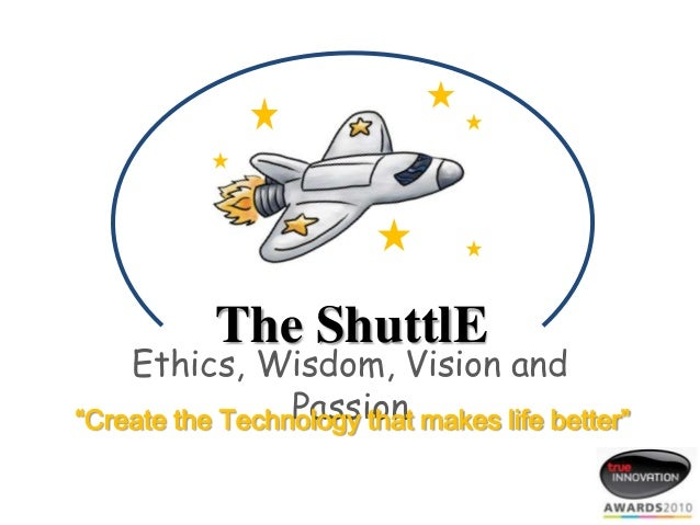 "The ShuttlE  Ethics, Wisdom, Vision and Passion ""Create the Technology that makes life better"""