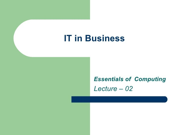 IT in Business Essentials of  Computing  Lecture – 02