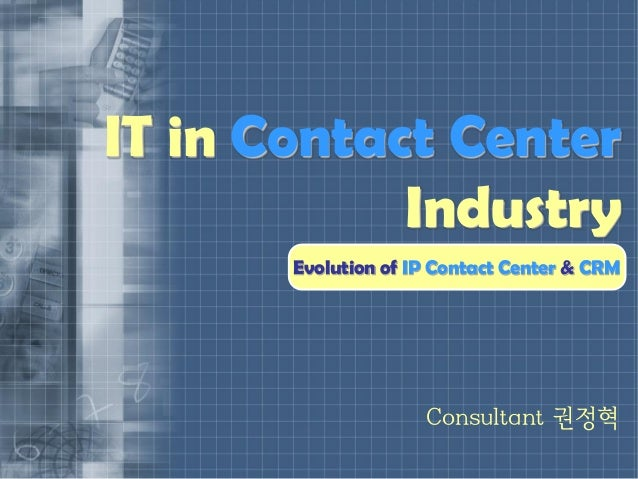 IT in Contact Center            Industry       Evolution of IP Contact Center & CRM                     Consultant 권정혁