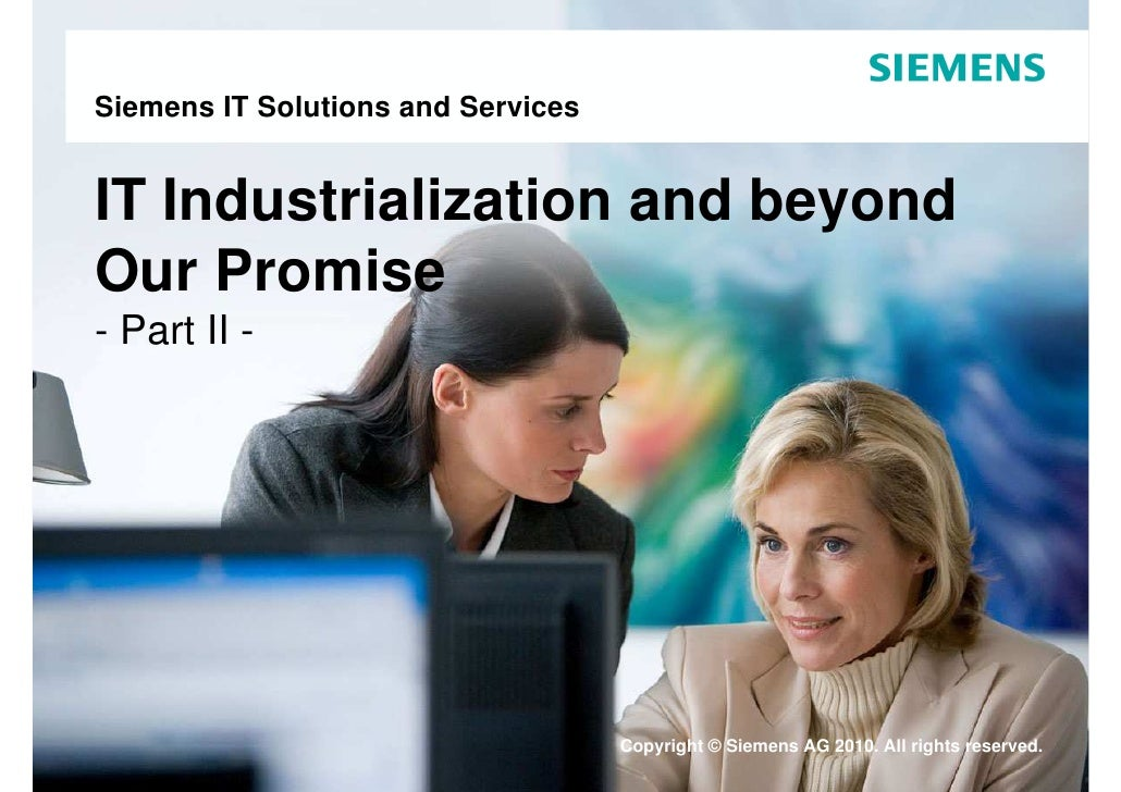 Siemens IT Solutions and Services   IT Industrialization and beyond Our Promise - Part II -                               ...