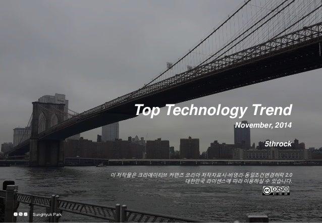 이 저작물은 크리에이티브 커먼즈 코리아 저작자표시-비영리-동일조건변경허락 2.0 대한민국 라이센스에 따라 이용하실 수 있습니다.  Top Technology Trend  November, 2014  5throck  Su...