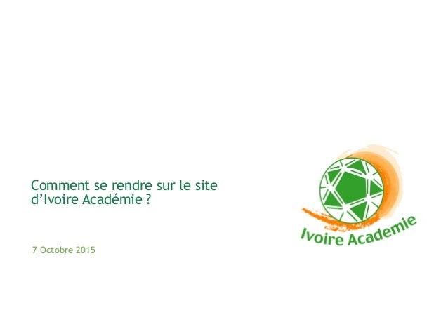 7 Octobre 2015 Comment se rendre sur le site d'Ivoire Académie ?