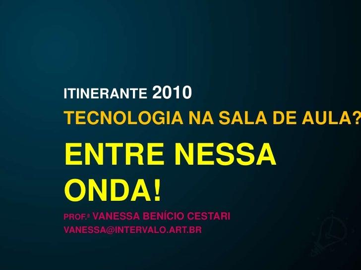 ITINERANTE2010<br />TECNOLOGIA NA SALA DE AULA?<br />ENTRE NESSA ONDA!<br />PROF.ª VANESSA BENÍCIO CESTARI<br />VANESSA@IN...