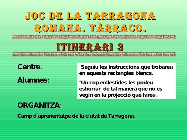 JOC DE LA TARRAGONA ROMANA. TÀRRACO. ITINERARI 3 Centre: Alumnes: ORGANITZA:   Camp d'aprenentatge de la ciutat de Tarrago...