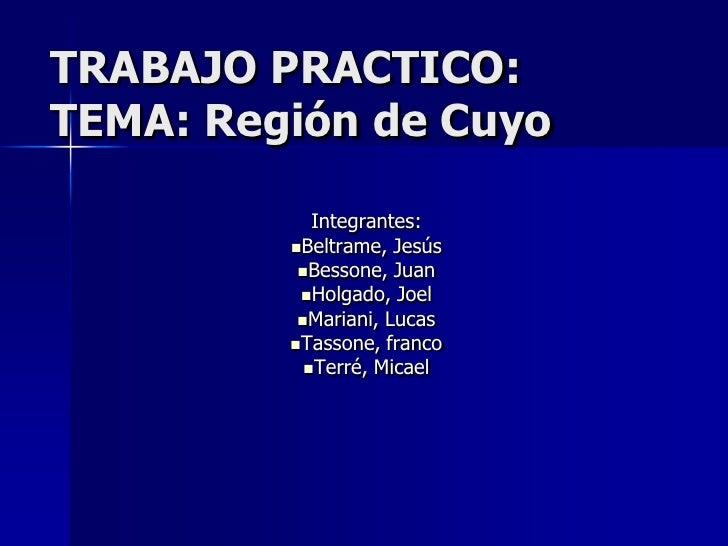 TRABAJO PRACTICO: TEMA: Región de Cuyo              Integrantes:          Beltrame, Jesús           Bessone, Juan       ...
