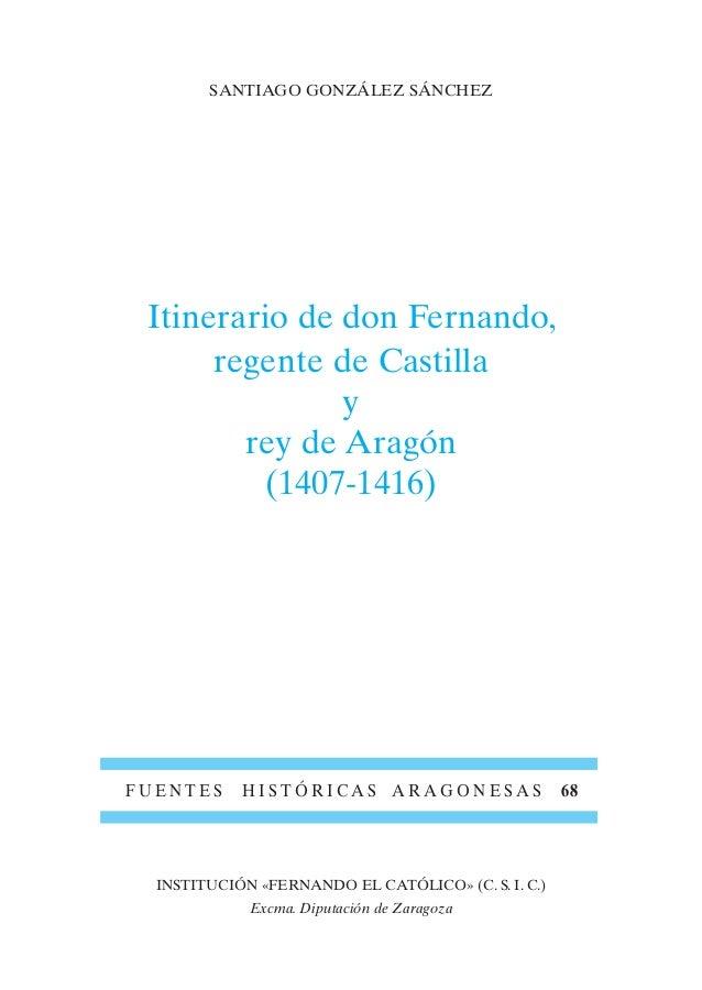 SANTIAGO GONZÁLEZ SÁNCHEZ Itinerario de don Fernando, regente de Castilla y rey de Aragón (1407-1416) F U E N T E S H I S ...
