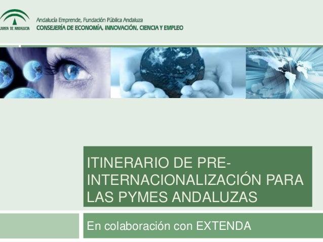 ITINERARIO DE PRE-INTERNACIONALIZACIÓN  PARA  LAS PYMES ANDALUZAS  En colaboración con EXTENDA