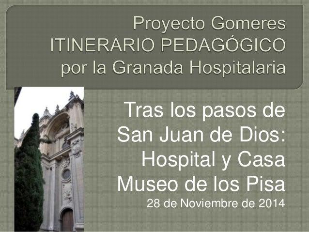 Tras los pasos de  San Juan de Dios:  Hospital y Casa  Museo de los Pisa  28 de Noviembre de 2014
