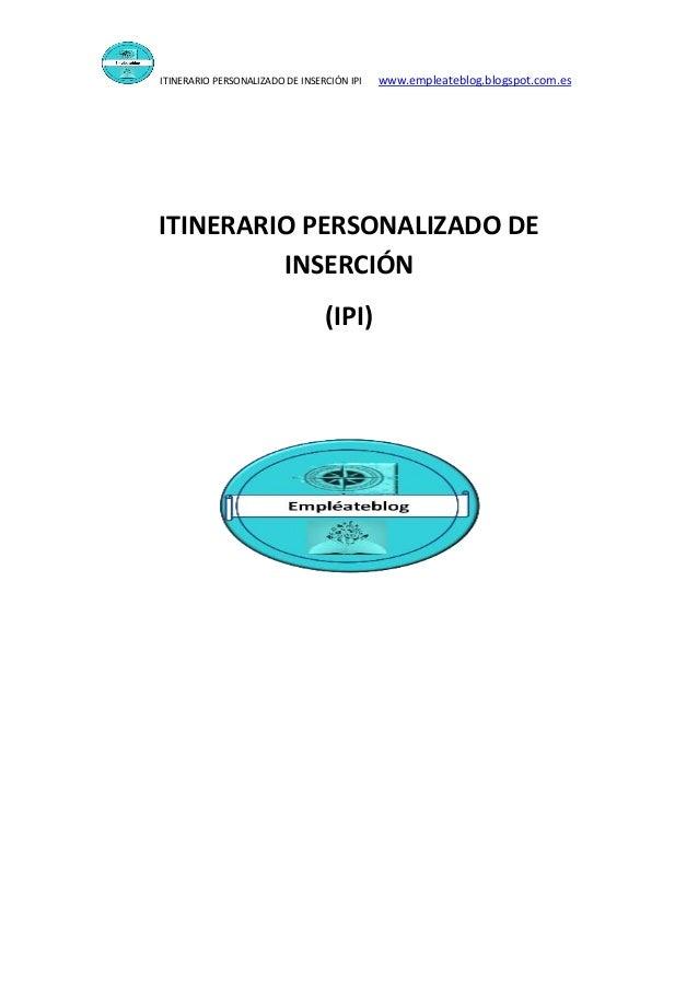 ITINERARIO PERSONALIZADO DE INSERCIÓN IPI www.empleateblog.blogspot.com.es ITINERARIO PERSONALIZADO DE INSERCIÓN (IPI)