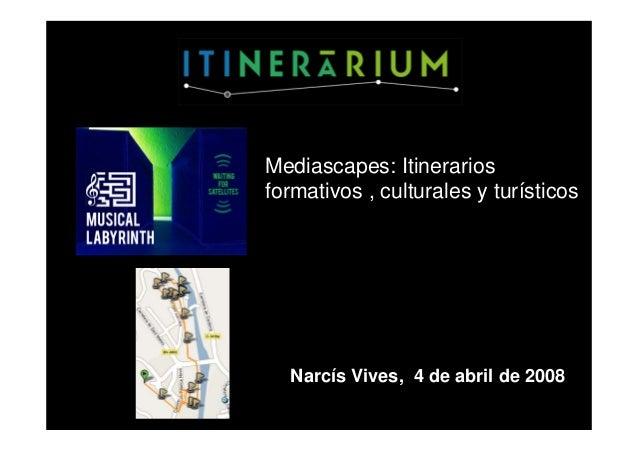 Mediascapes: Itinerarios formativos , culturales y turísticos Narcís Vives, 4 de abril de 2008