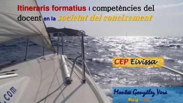 CEP Eivissa Montse González Vera Maig 2014 Itineraris formatius i competències del docent en la societat del coneixement