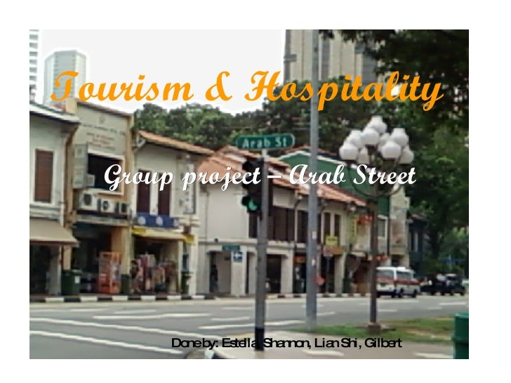 Tourism & Hospitality Group project – Arab Street Done by: Estella, Shannon, Lian Shi, Gilbert