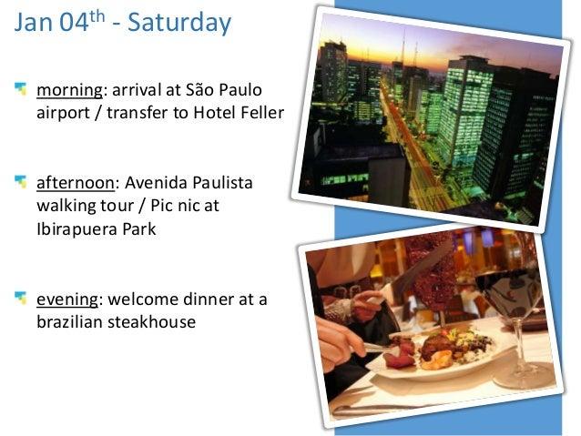 Jan 04th - Saturday morning: arrival at São Paulo airport / transfer to Hotel Feller  afternoon: Avenida Paulista walking ...