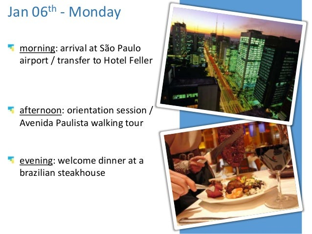 Jan 06th - Monday morning: arrival at São Paulo airport / transfer to Hotel Feller  afternoon: orientation session / Aveni...