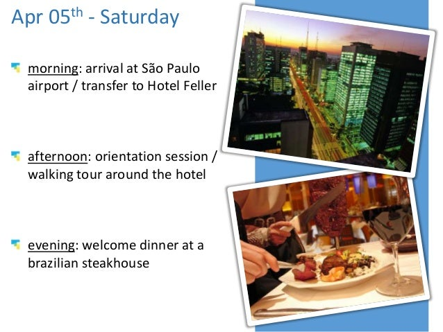 Apr 05th - Saturday morning: arrival at São Paulo airport / transfer to Hotel Feller afternoon: orientation session / walk...