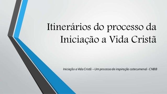 Itinerários do processo da Iniciação a Vida Cristã Iniciação aVida Cristã – Um processo de inspiração catecumenal - CNBB