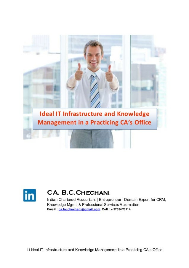 Ideal IT Infrastructure and Knowledge Management in a Practicing CA's Office  CA. B.C.Chechani Indian Chartered Accountant...