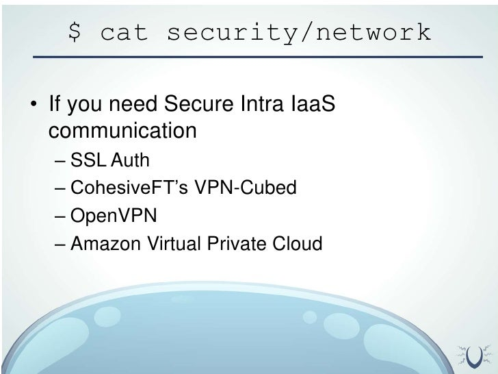 $ cat security/network<br />If you need Secure Intra IaaS communication<br />SSL Auth<br />CohesiveFT's VPN-Cubed<br />Ope...