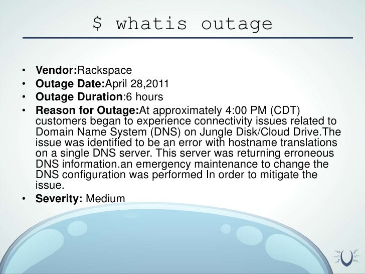 $ whatis outage<br />Vendor:Rackspace<br />Outage Date:April 28,2011<br />Outage Duration:6 hours<br />Reason for Outage:A...