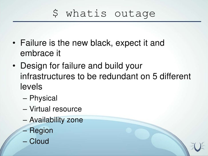 $ whatis outage<br />Failure is the new black, expect it and embrace it<br />Design for failure and build your infrastruct...