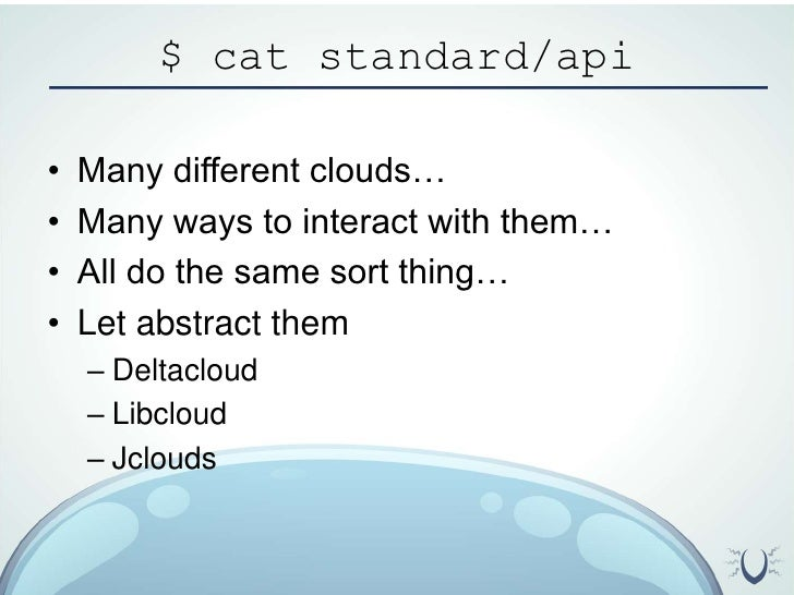 $ cat standard/api<br />Many different clouds…<br />Many ways to interact with them…<br />All do the same sort thing…<br /...