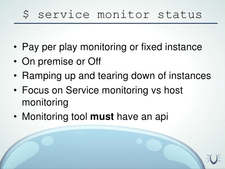$ service monitor status<br />Pay per play monitoring or fixed instance<br />On premise or Off<br />Ramping up and tearing...