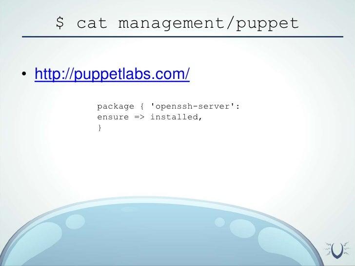 $ cat management/puppet<br />http://puppetlabs.com/<br />package { 'openssh-server':<br />ensure => installed,<br />}<br />