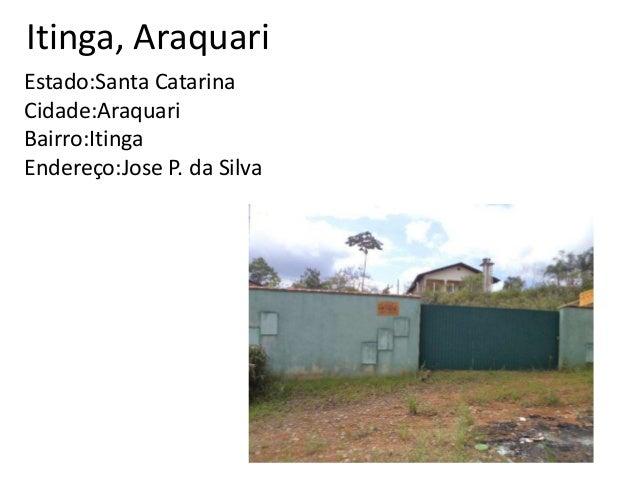 Itinga, Araquari Estado:Santa Catarina Cidade:Araquari Bairro:Itinga Endereço:Jose P. da Silva