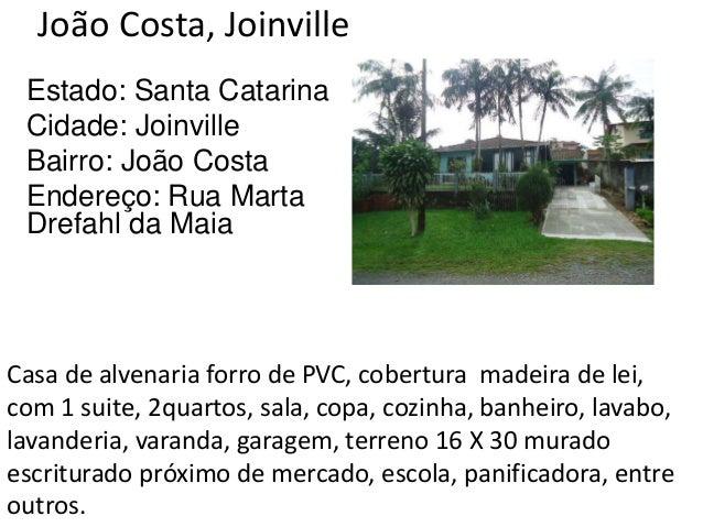 João Costa, Joinville Estado: Santa Catarina Cidade: Joinville Bairro: João Costa Endereço: Rua Marta Drefahl da Maia Casa...