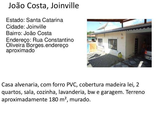 João Costa, Joinville Estado: Santa Catarina Cidade: Joinville Bairro: João Costa Endereço: Rua Constantino Oliveira Borge...