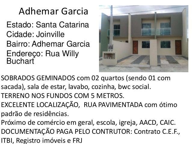 Adhemar Garcia Estado: Santa Catarina Cidade: Joinville Bairro: Adhemar Garcia Endereço: Rua Willy Buchart SOBRADOS GEMINA...