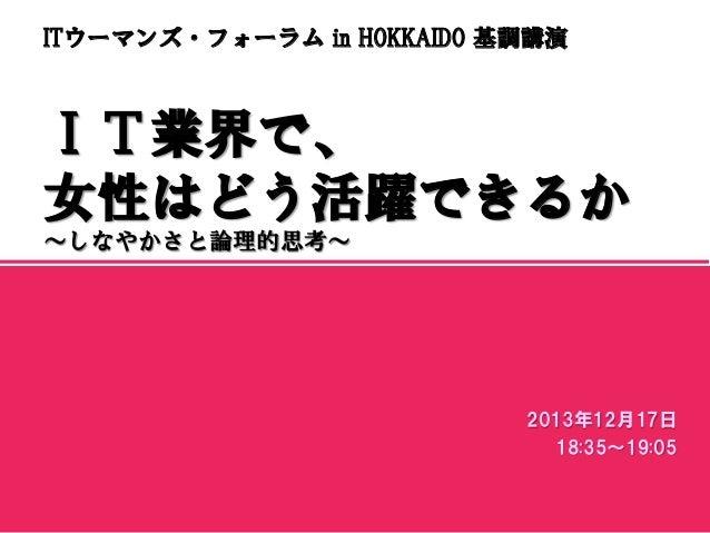 ITウーマンズ・フォーラム in HOKKAIDO 基調講演  IT業界で、 女性はどう活躍できるか ~しなやかさと論理的思考~  マスター サブタイトルの書式設定 2013年12月17日 18:35~19:05 2013/12/18  1