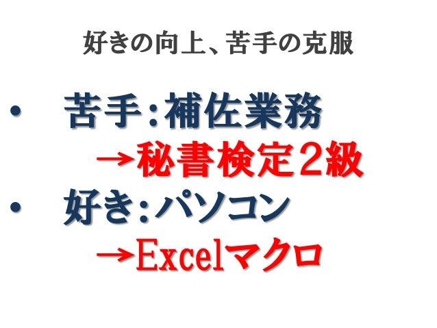 好きの向上、苦手の克服  • •  苦手:補佐業務 →秘書検定2級 好き:パソコン →Excelマクロ