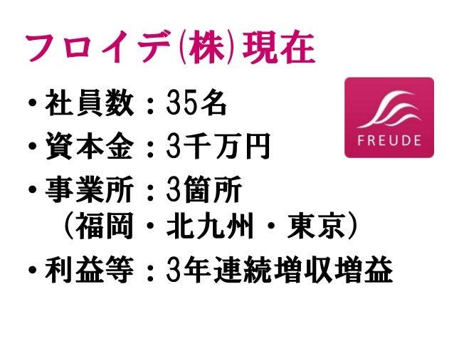 フロイデ(株)現在 • 社員数:35名 • 資本金:3千万円 • 事業所:3箇所 (福岡・北九州・東京) • 利益等:3年連続増収増益