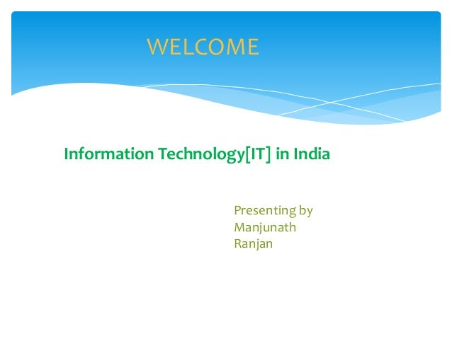 Information Technology[IT] in India Presenting by Manjunath Ranjan WELCOME