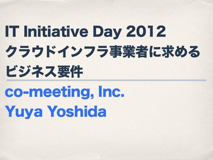 IT Initiative Day 2012クラウドインフラ事業者に求めるビジネス要件co-meeting, Inc.Yuya Yoshida