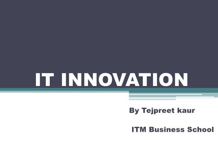 IT INNOVATION<br />By Tejpreetkaur<br />ITM Business School<br />