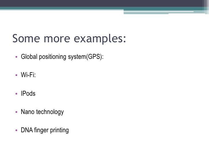 Some more examples:<br />Global positioning system(GPS):<br />Wi-Fi: <br />IPods<br />Nano technology<br />DNA finger prin...