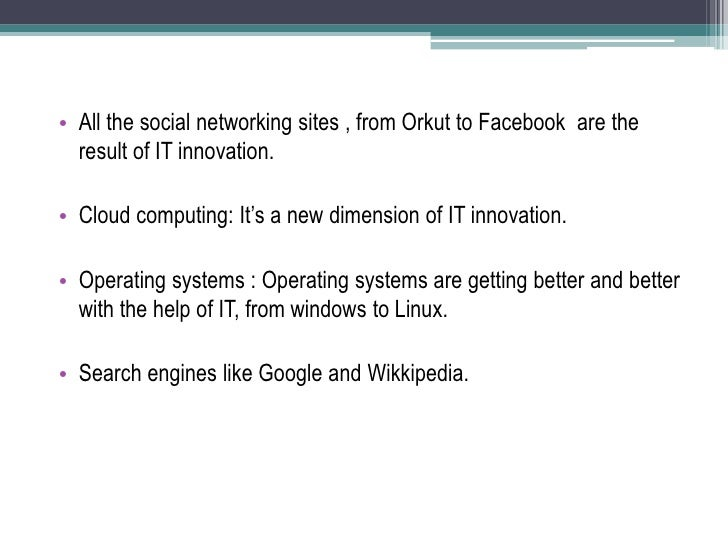 All the social networking sites , from Orkut to Facebook  are the result of IT innovation.<br />Cloud computing: It's a ne...