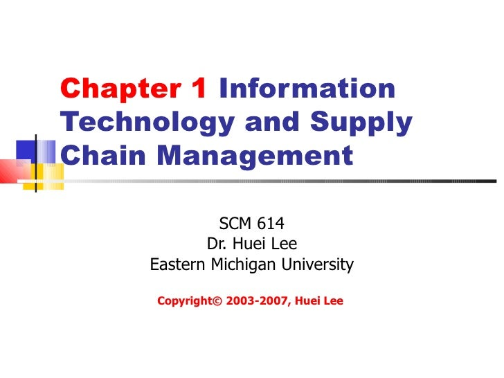 Chapter 1 InformationTechnology and SupplyChain Management              SCM 614            Dr. Huei Lee     Eastern Michig...