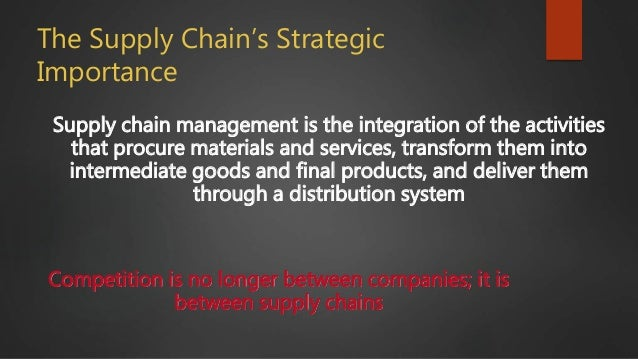 The Supply Chain's Strategic Importance Supply chain management is the integration of the activities that procure material...